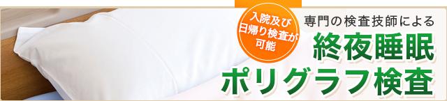 入院及び日帰り検査が可能 専門の検査技師による終夜睡眠ポリグラフ検査